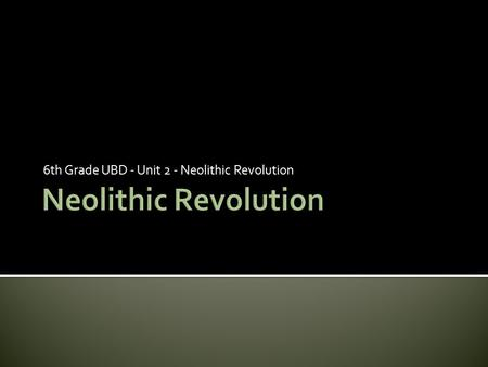 6th Grade UBD - Unit 2 - Neolithic Revolution