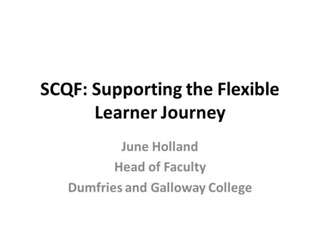 SCQF: Supporting the Flexible Learner Journey June Holland Head of Faculty Dumfries and Galloway College.