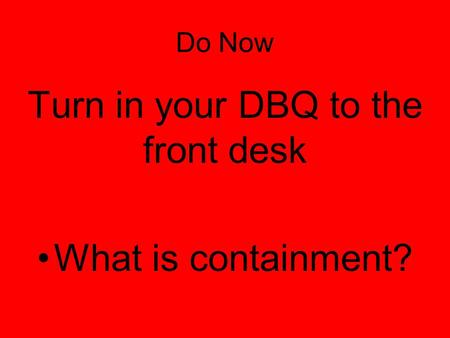 Do Now Turn in your DBQ to the front desk What is containment?