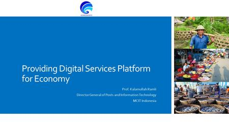 Providing Digital Services Platform for Economy Prof. Kalamullah Ramli Director General of Posts and Information Technology MCIT Indonesia.