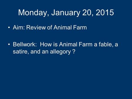 Monday, January 20, 2015 Aim: Review of Animal Farm Bellwork: How is Animal Farm a fable, a satire, and an allegory ?