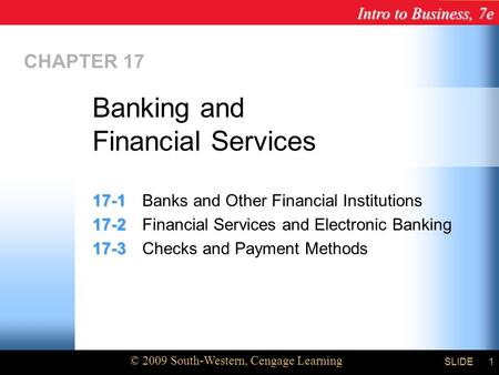 Intro to Business, 7e © 2009 South-Western, Cengage Learning SLIDE1 CHAPTER 17 17-1 17-1Banks and Other Financial Institutions 17-2 17-2Financial Services.