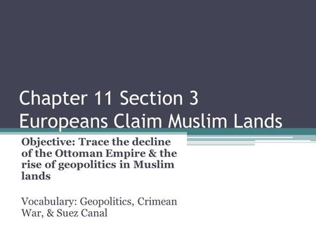 Chapter 11 Section 3 Europeans Claim Muslim Lands Objective: Trace the decline of the Ottoman Empire & the rise of geopolitics in Muslim lands Vocabulary: