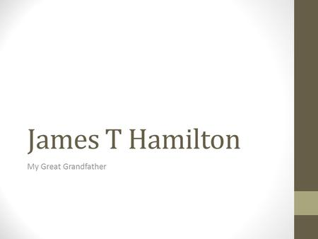 James T Hamilton My Great Grandfather. Oldest son of a farmer His family came to NZ from Scotland 1 st Generation Kiwi.