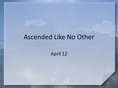 Ascended Like No Other April 12. Make a wish … If you could take a trip somewhere far away, where would you go? Jesus went far away in dramatic fashion.