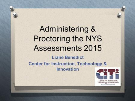 Administering & Proctoring the NYS Assessments 2015 Liane Benedict Center for Instruction, Technology & Innovation.