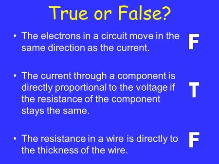 True or False? The electrons in a circuit move in the same direction as the current. The current through a component is directly proportional to the voltage.