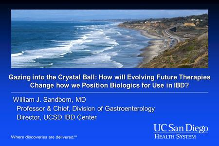 Gazing into the Crystal Ball: How will Evolving Future Therapies Change how we Position Biologics for Use in IBD? William J. Sandborn, MD Professor & Chief,
