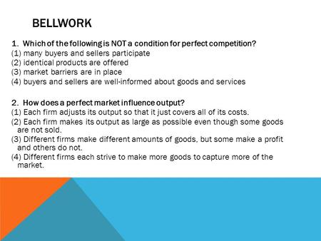 BEllwork 1. Which of the following is NOT a condition for perfect competition? (1) many buyers and sellers participate (2) identical products are offered.