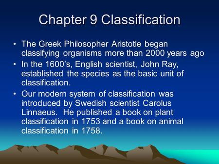 Chapter 9 Classification The Greek Philosopher Aristotle began classifying organisms more than 2000 years ago In the 1600's, English scientist, John Ray,
