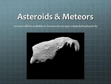 Asteroids & Meteors Lectures will be available at: homework.uoregon.edu/pub/elsa/haydock/