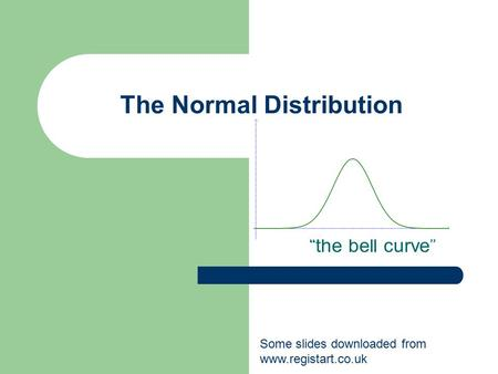 "The Normal Distribution ""the bell curve"" Some slides downloaded from www.registart.co.uk."