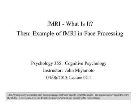 FMRI - What Is It? Then: Example of fMRI in Face Processing Psychology 355: Cognitive Psychology Instructor: John Miyamoto 04/06 /2015: Lecture 02-1 This.
