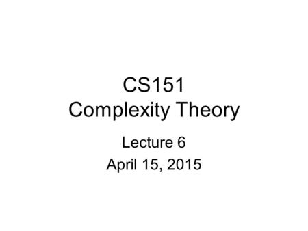 CS151 Complexity Theory Lecture 6 April 15, 2015.