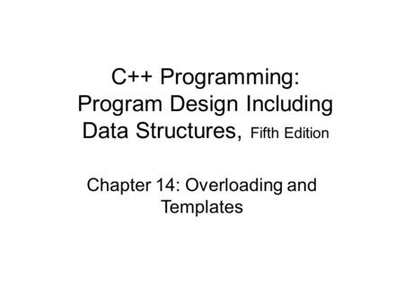 Chapter 14: Overloading and Templates C++ Programming: Program Design Including Data Structures, Fifth Edition.