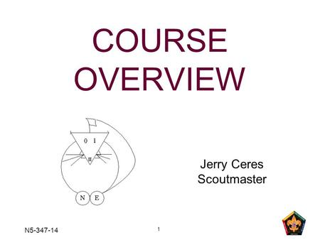 1 COURSE OVERVIEW Jerry Ceres Scoutmaster N5-347-14.