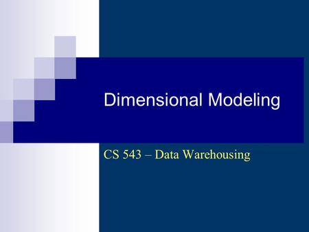 Dimensional Modeling CS 543 – Data Warehousing. CS 543 - Data Warehousing (Sp 2007-2008) - Asim LUMS2 From Requirements to Data Models.