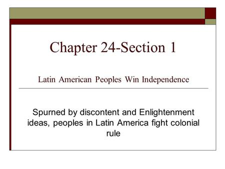 Chapter 24-Section 1 Latin American Peoples Win Independence Spurned by discontent and Enlightenment ideas, peoples in Latin America fight colonial rule.