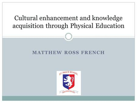 MATTHEW ROSS FRENCH Cultural enhancement and knowledge acquisition through Physical Education.