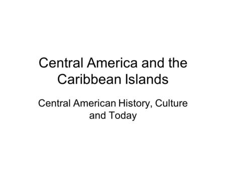 Central America and the Caribbean Islands Central American History, Culture and Today.