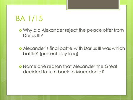 BA 1/15  Why did Alexander reject the peace offer from Darius III?  Alexander's final battle with Darius III was which battle? (present day Iraq)  Name.