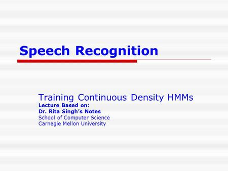 Speech Recognition Training Continuous Density HMMs Lecture Based on: