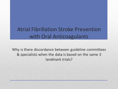 Atrial Fibrillation Stroke Prevention with Oral Anticoagulants Why is there discordance between guideline committees & specialists when the data is based.