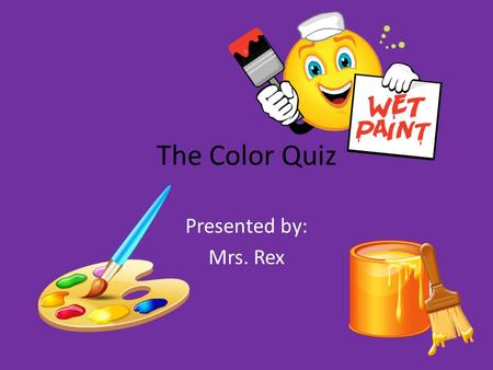 The Color Quiz Presented by: Mrs. Rex.