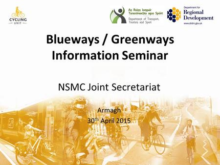 Blueways / Greenways Information Seminar NSMC Joint Secretariat Armagh 30 th April 2015.