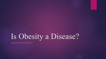 Is <strong>Obesity</strong> a Disease? Miranda Pacheco.