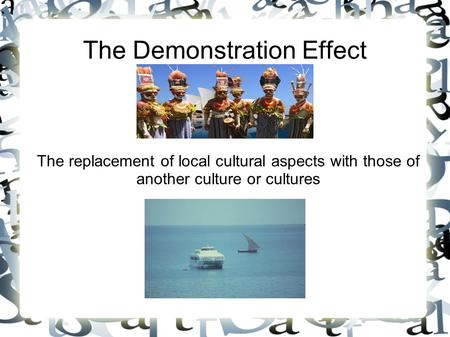The Demonstration Effect The replacement of local cultural aspects with those of another culture or cultures.