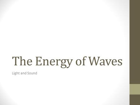 The Energy of Waves Light and Sound. The Nature of Waves Wave: a periodic disturbance in a solid, liquid, or gas as energy is transmitted through a medium.