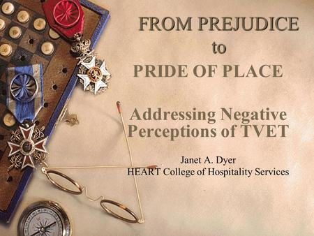 FROM PREJUDICE to PRIDE OF PLACE Addressing Negative Perceptions of TVET Janet A. Dyer HEART College of Hospitality Services.