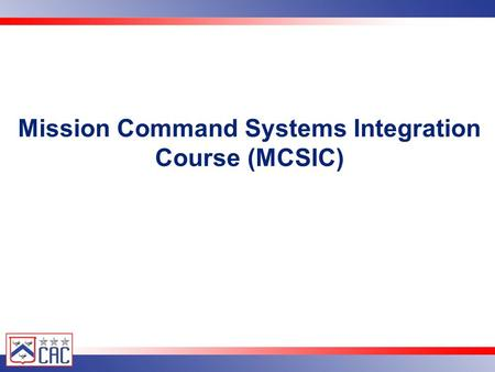 United States Army Combined Arms Center Mission Command Systems Integration Course (MCSIC)