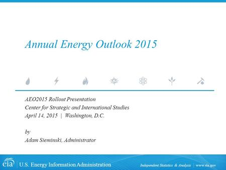 Www.eia.gov U.S. Energy Information Administration Independent Statistics & Analysis Annual Energy Outlook 2015 AEO2015 Rollout Presentation Center for.