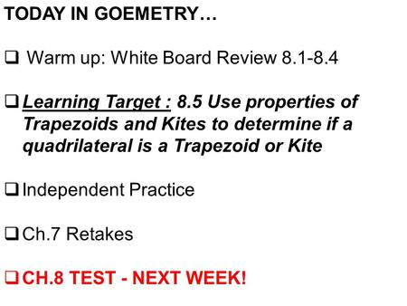 TODAY IN GOEMETRY…  Warm up: White Board Review 8.1-8.4  Learning Target : 8.5 Use properties of Trapezoids and Kites to determine if a quadrilateral.