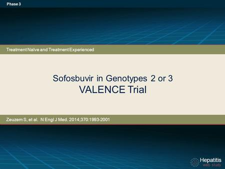 Hepatitis web study Hepatitis web study Sofosbuvir in Genotypes 2 or 3 VALENCE Trial Phase 3 Treatment Naïve and Treatment Experienced Zeuzem S, et al.