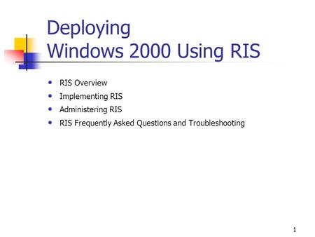 1 Deploying Windows 2000 Using RIS RIS Overview Implementing RIS Administering RIS RIS Frequently Asked Questions and Troubleshooting.