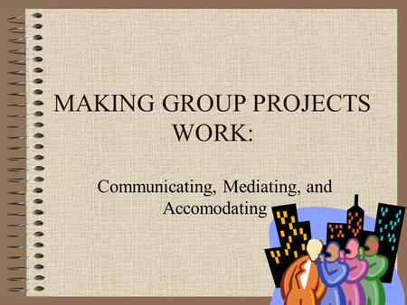 MAKING GROUP PROJECTS WORK: Communicating, Mediating, and Accomodating.