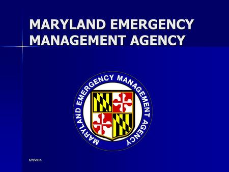 6/9/2015 MARYLAND EMERGENCY MANAGEMENT AGENCY. 6/9/2015 The Maryland Emergency Management Agency Richard Muth, Executive Director Richard Muth, Executive.