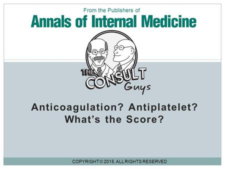 Anticoagulation? Antiplatelet? What's the Score? COPYRIGHT © 2015, ALL RIGHTS RESERVED From the Publishers of.