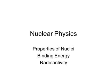 Nuclear Physics Properties of Nuclei Binding Energy Radioactivity.