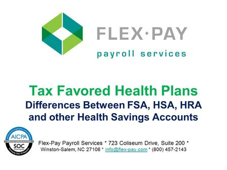 Tax Favored Health Plans Differences Between FSA, HSA, HRA and other Health Savings Accounts Flex-Pay Payroll Services * 723 Coliseum Drive, Suite 200.