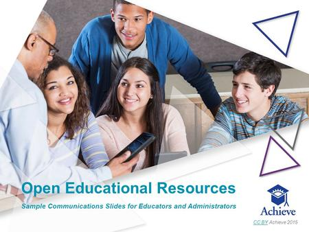 Open Educational Resources Sample Communications Slides for Educators and Administrators CC BYCC BY Achieve 2015.