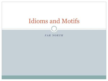 FAR NORTH Idioms and Motifs. Idioms An idiom is a phrase where the words together have a meaning that is different from the dictionary definitions of.