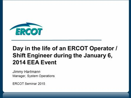 Day in the life of an ERCOT Operator / Shift Engineer during the January 6, 2014 EEA Event Jimmy Hartmann Manager, System Operations ERCOT Seminar 2015.