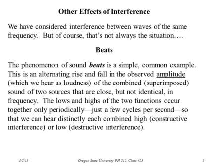 3/2/15 Oregon State University PH 212, Class #251 Other Effects of Interference We have considered interference between waves of the same frequency. But.