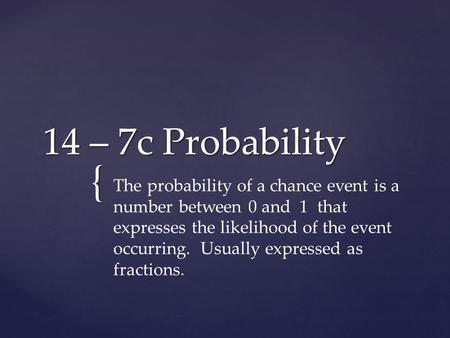 14 – 7c Probability The probability of a chance event is a number between 0 and 1 that expresses the likelihood of the event occurring. Usually expressed.