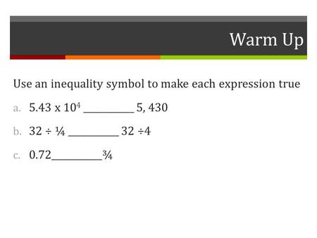Warm Up Use an inequality symbol to make each expression true a. 5.43 x 10 4 ___________ 5, 430 b. 32 ÷ ¼ ___________ 32 ÷4 c. 0.72___________¾.