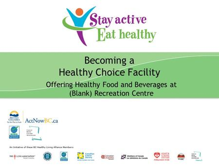 Stay Active Eat Healthy Presentation 1 Becoming a Healthy Choice Facility Offering Healthy Food and Beverages at (Blank) Recreation Centre.